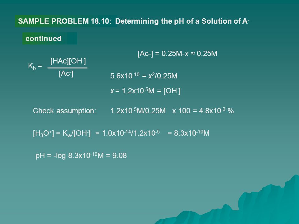 SAMPLE PROBLEM 18.10: Determining the pH of a Solution of A- continued. [Ac-] = 0.25M-x ≈ 0.25M. Kb =